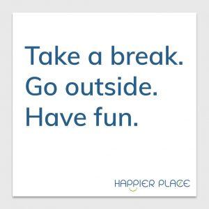 Take a break sticker text on white: Take a break. Go outside. Have fun. - Happier Place - H001-STC-TK-FWH