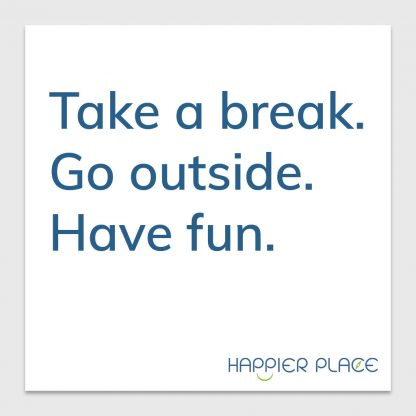 Take a break sticker text on white: Take a break. Go outside. Have fun. - Happier Place - H001-STC-TK-FWH