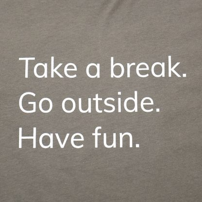 H012-TSH-TK-GY - guys Take A Break T-Shirt - white on warm grey, detail of text: Take a break. Go outside. Have fun. - Happier Place