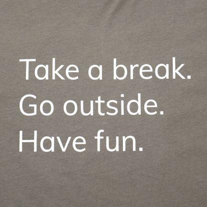H012-TSH-TK-GY - guys Take A Break T-Shirt - white on warm grey, detail of text: Take a break. Go outside. Have fun. - Happier Place