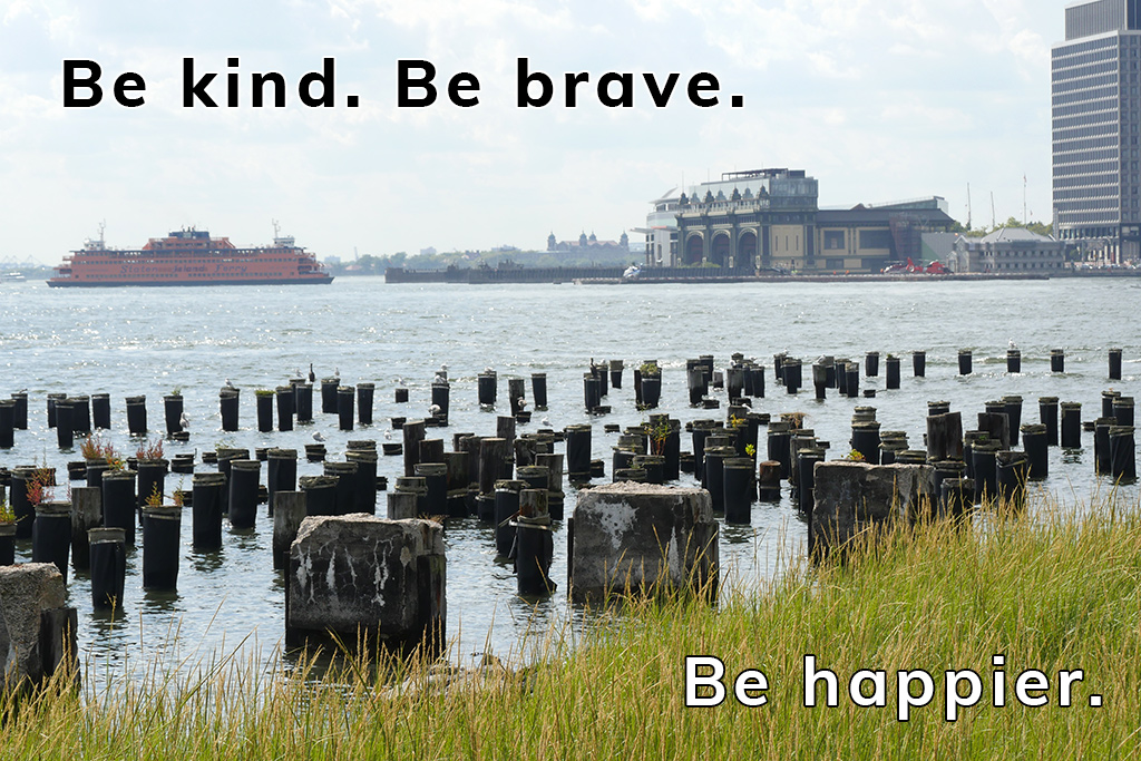 Be kind. Be brave. Be happier. Staten Island Ferry and Manhattan seen from Brooklyn Bridge Park.