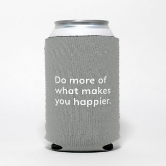 do more of what makes you happier grey can cooler, cozie, neoprene sleeve, happier place