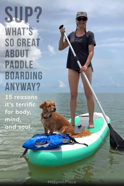 What's so great about stand-up paddle boarding anyway? 15 Reasons it's terrific for body, mind, and soul. HappierPlace