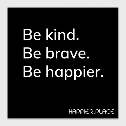 be kind. be brave. be happier. happier place, black