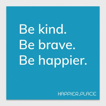 be kind. be brave. be happier. happier place, blue