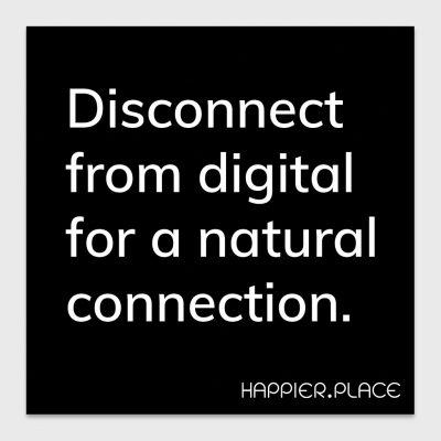 disconnect from digital for a natural connection, white on black text, happier place