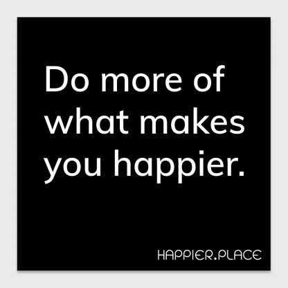 do more of what makes you happier - on black - happier place