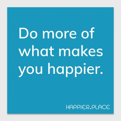 do more of what makes you happier - on blue - happier place