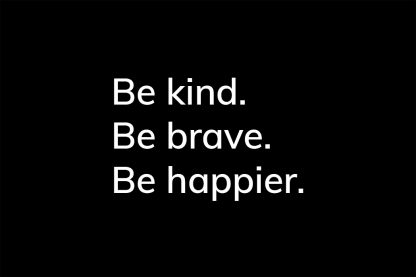 Be kind. Be brave. Be happier. - HappierPlace txt204 black