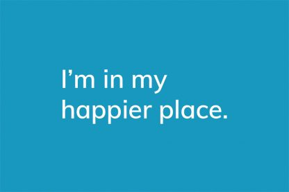 I'm in my happier place. - HappierPlace txt209 blue