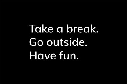 Take a break. Go outside. Have fun. - HappierPlace txt214 black